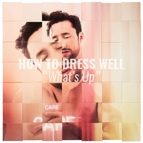"""LISTEN: """"What's Up"""" by How To Dress Well"""