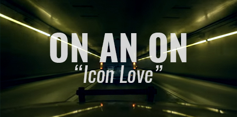 "VIDEO: ""Icon Love"" by ON AN ON"