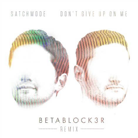 "LISTEN: ""Don't Give Up On Me"" (Betablock3r Remix) by Satchmode"